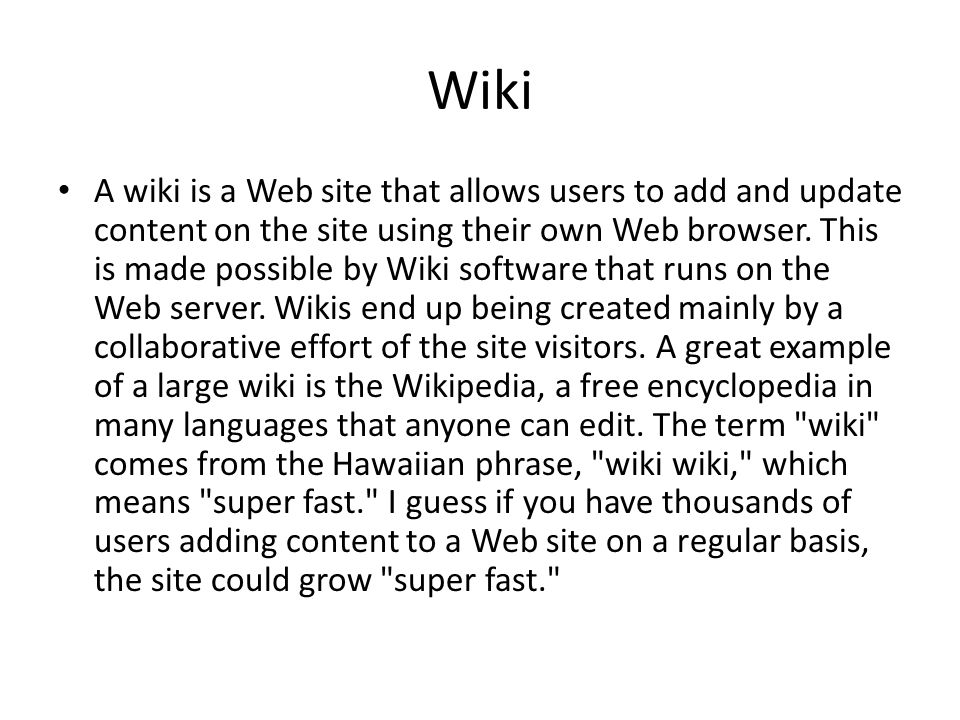 Wiki A wiki is a Web site that allows users to add and update content on the site using their own Web browser.