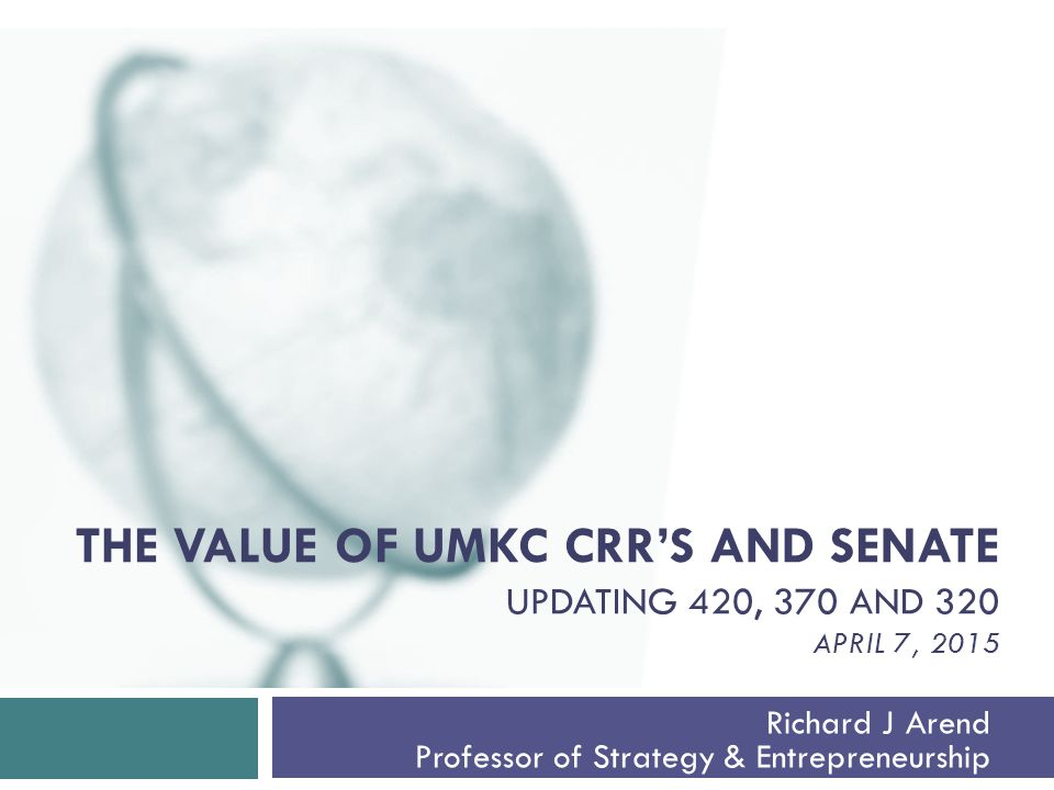 THE VALUE OF UMKC CRR'S AND SENATE UPDATING 420, 370 AND 320 APRIL 7, 2015 Richard J Arend Professor of Strategy & Entrepreneurship