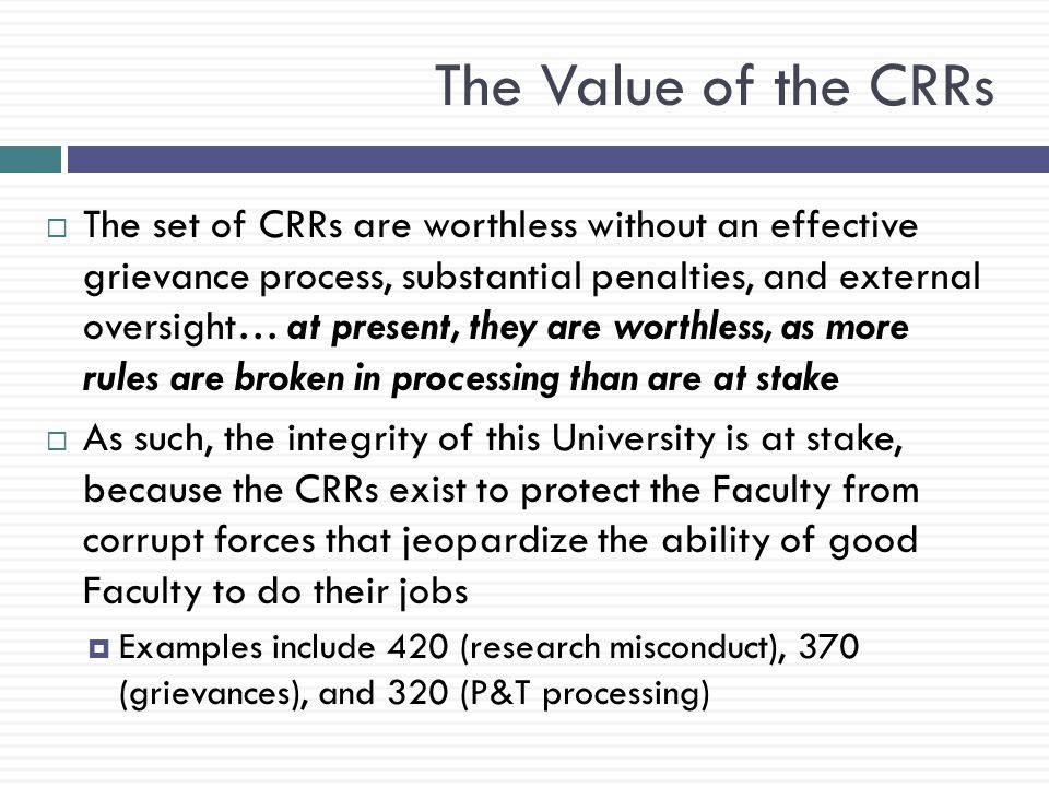The Value of the CRRs  The set of CRRs are worthless without an effective grievance process, substantial penalties, and external oversight… at present, they are worthless, as more rules are broken in processing than are at stake  As such, the integrity of this University is at stake, because the CRRs exist to protect the Faculty from corrupt forces that jeopardize the ability of good Faculty to do their jobs  Examples include 420 (research misconduct), 370 (grievances), and 320 (P&T processing)