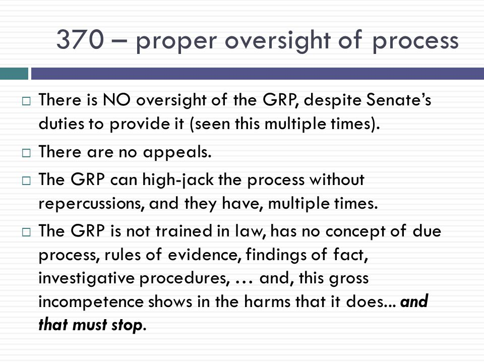370 – proper oversight of process  There is NO oversight of the GRP, despite Senate's duties to provide it (seen this multiple times).