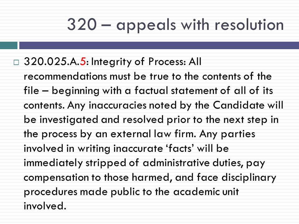 320 – appeals with resolution  320.025.A.5: Integrity of Process: All recommendations must be true to the contents of the file – beginning with a factual statement of all of its contents.