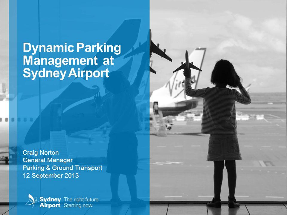 Dynamic Parking Management at Sydney Airport Craig Norton General Manager Parking & Ground Transport 12 September 2013