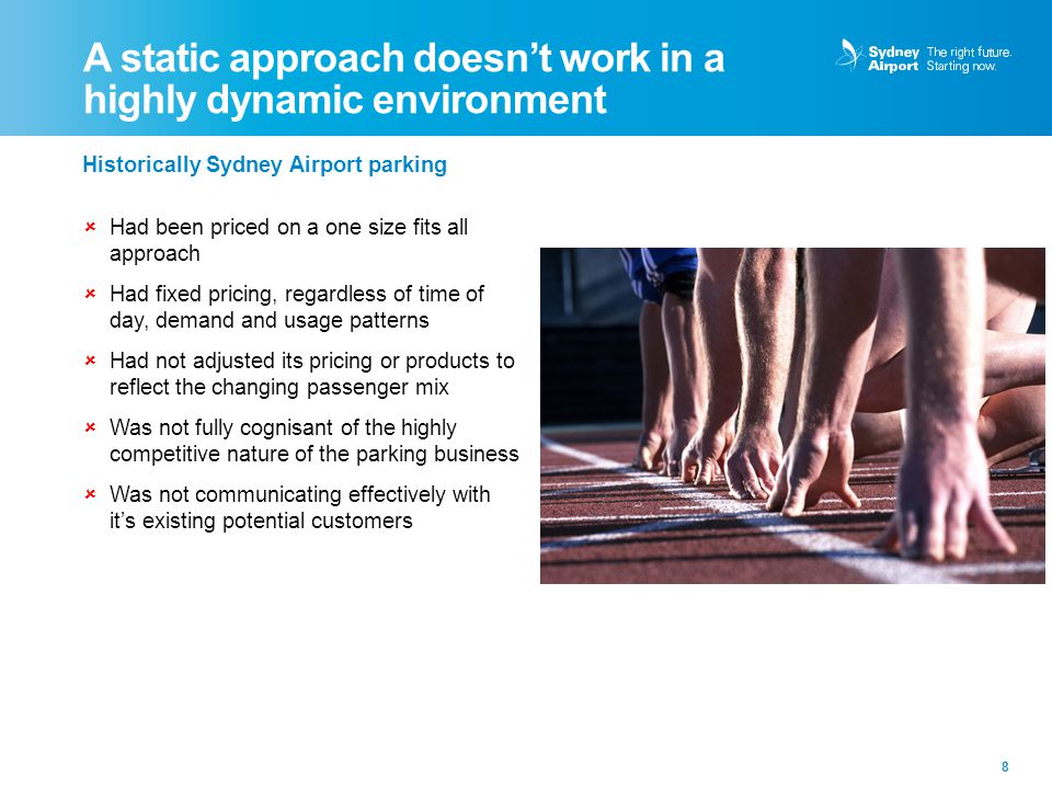 A static approach doesn't work in a highly dynamic environment 8 Historically Sydney Airport parking  Had been priced on a one size fits all approach  Had fixed pricing, regardless of time of day, demand and usage patterns  Had not adjusted its pricing or products to reflect the changing passenger mix  Was not fully cognisant of the highly competitive nature of the parking business  Was not communicating effectively with it's existing potential customers