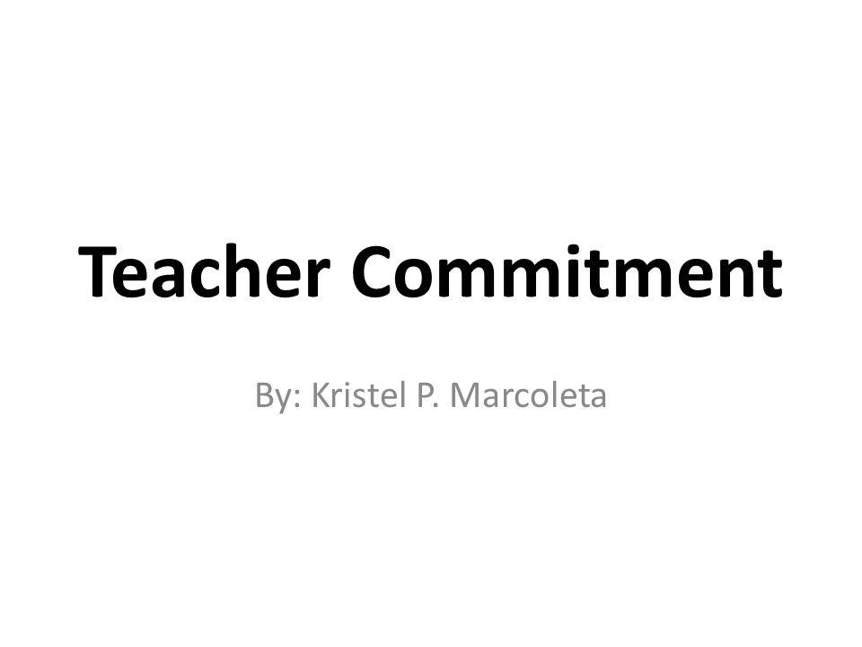 Teacher Commitment By: Kristel P. Marcoleta