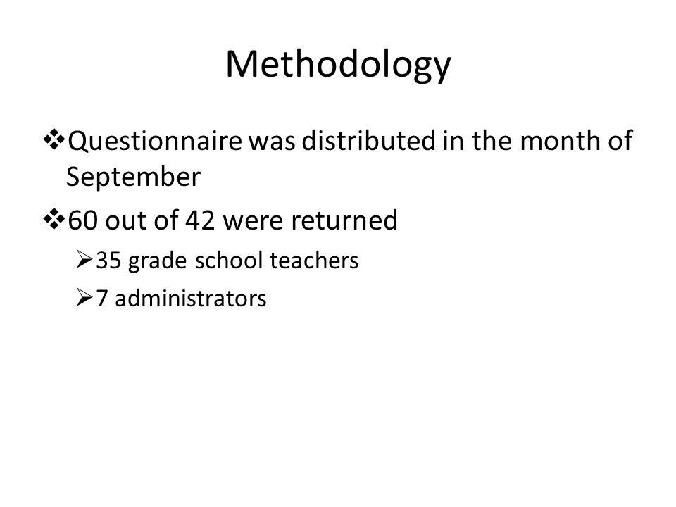 Methodology  Questionnaire was distributed in the month of September  60 out of 42 were returned  35 grade school teachers  7 administrators