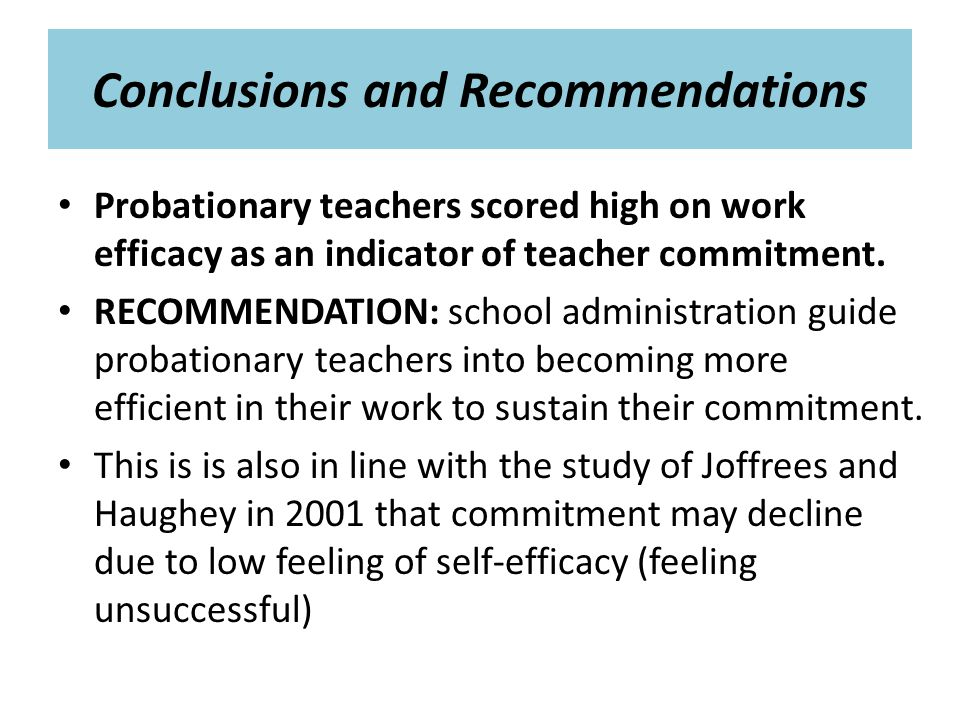 Conclusions and Recommendations Probationary teachers scored high on work efficacy as an indicator of teacher commitment.