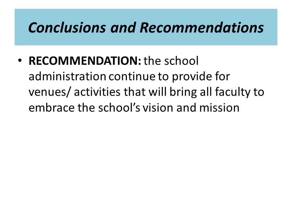 Conclusions and Recommendations RECOMMENDATION: the school administration continue to provide for venues/ activities that will bring all faculty to embrace the school's vision and mission