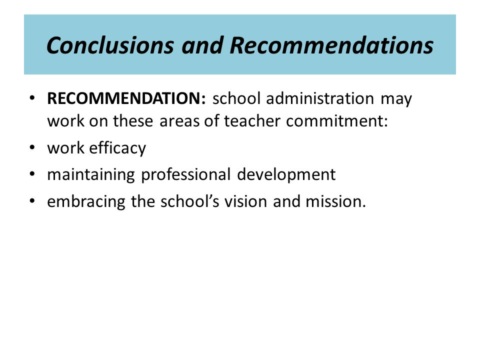 Conclusions and Recommendations RECOMMENDATION: school administration may work on these areas of teacher commitment: work efficacy maintaining professional development embracing the school's vision and mission.