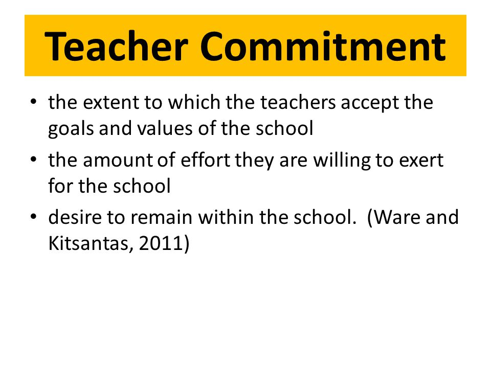 Teacher Commitment the extent to which the teachers accept the goals and values of the school the amount of effort they are willing to exert for the school desire to remain within the school.