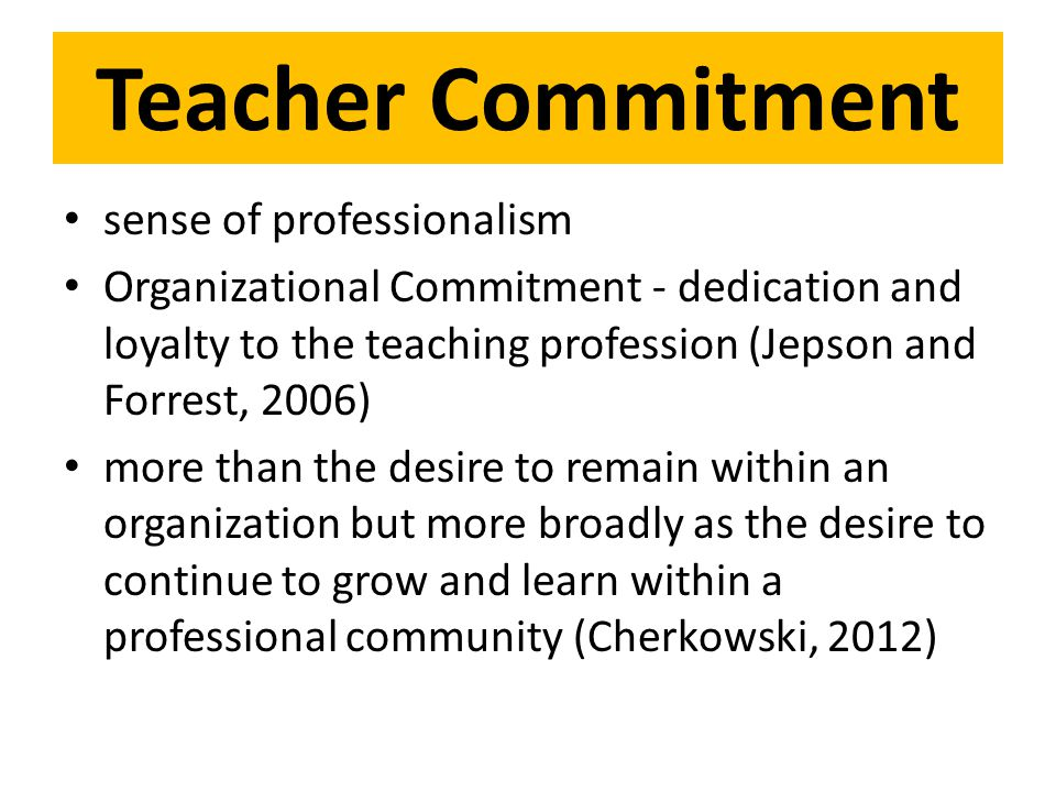 Teacher Commitment sense of professionalism Organizational Commitment - dedication and loyalty to the teaching profession (Jepson and Forrest, 2006) more than the desire to remain within an organization but more broadly as the desire to continue to grow and learn within a professional community (Cherkowski, 2012)