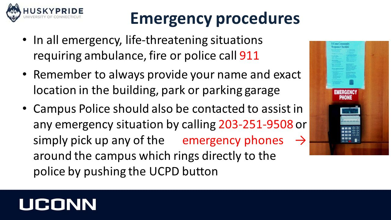Emergency procedures In all emergency, life-threatening situations requiring ambulance, fire or police call 911 Remember to always provide your name and exact location in the building, park or parking garage Campus Police should also be contacted to assist in any emergency situation by calling 203-251-9508 or simply pick up any of the emergency phones → around the campus which rings directly to the police by pushing the UCPD button