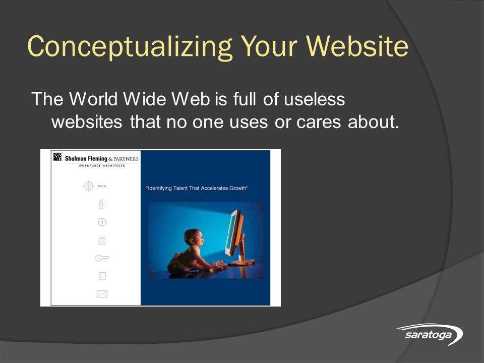 Conceptualizing Your Website The World Wide Web is full of useless websites that no one uses or cares about.