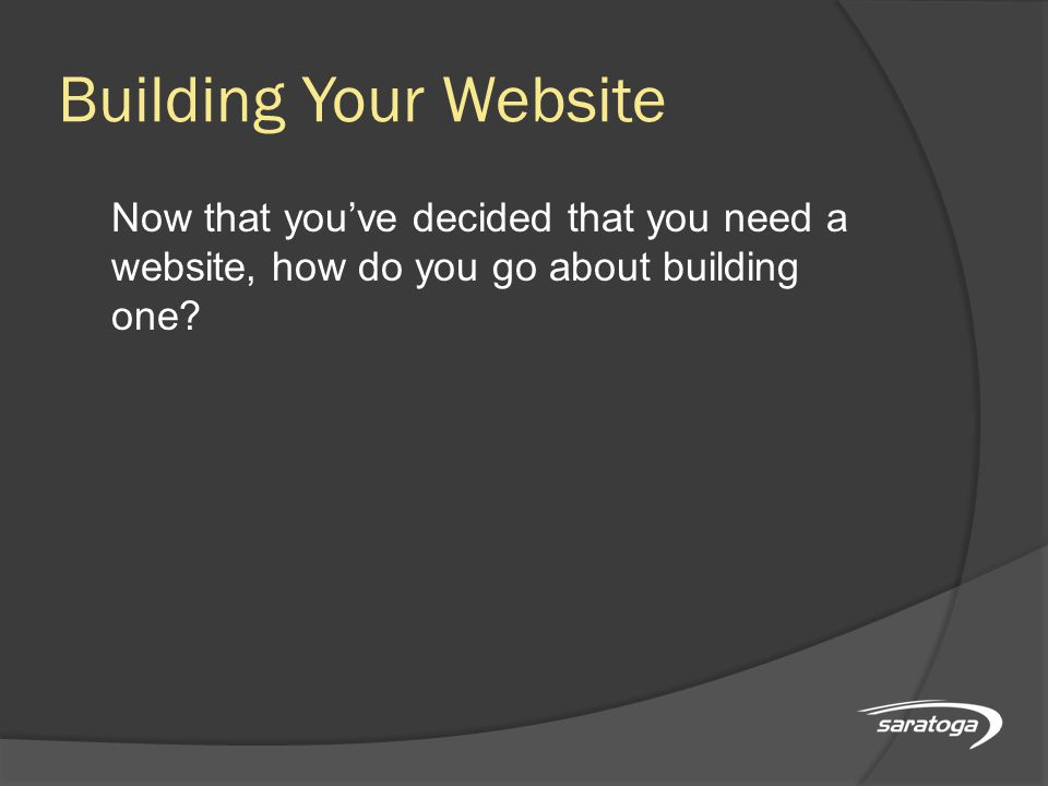 Building Your Website Now that you've decided that you need a website, how do you go about building one