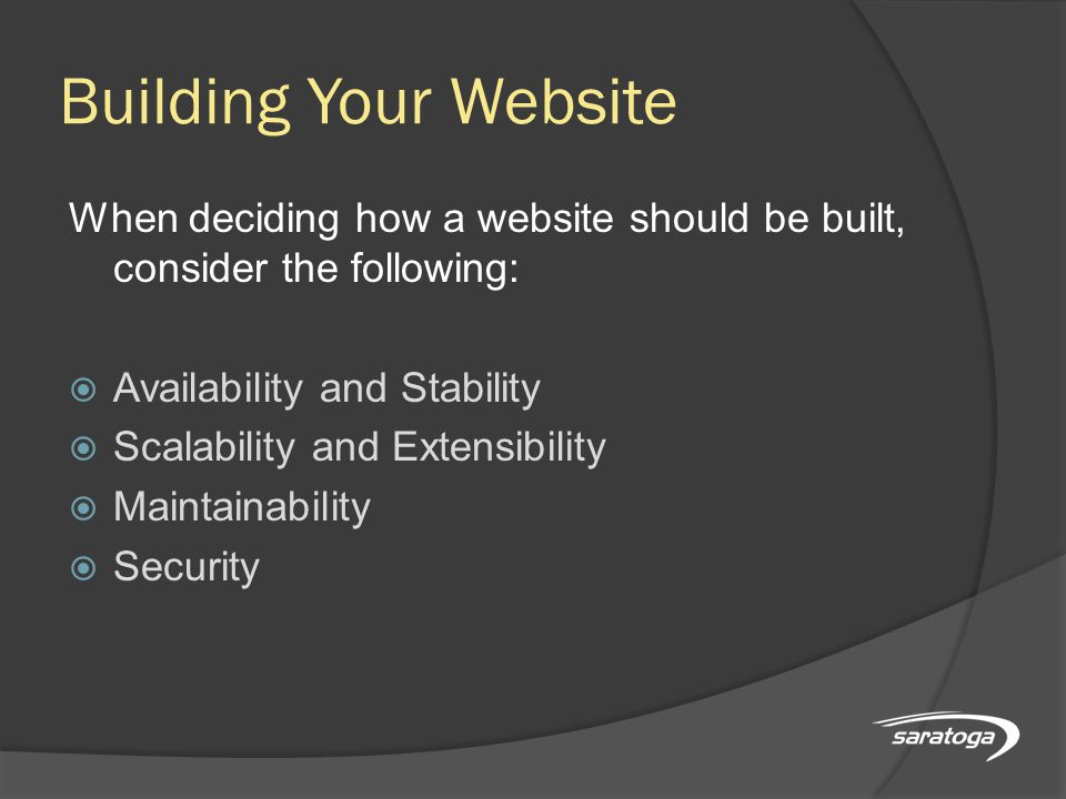 Building Your Website When deciding how a website should be built, consider the following:  Availability and Stability  Scalability and Extensibility  Maintainability  Security