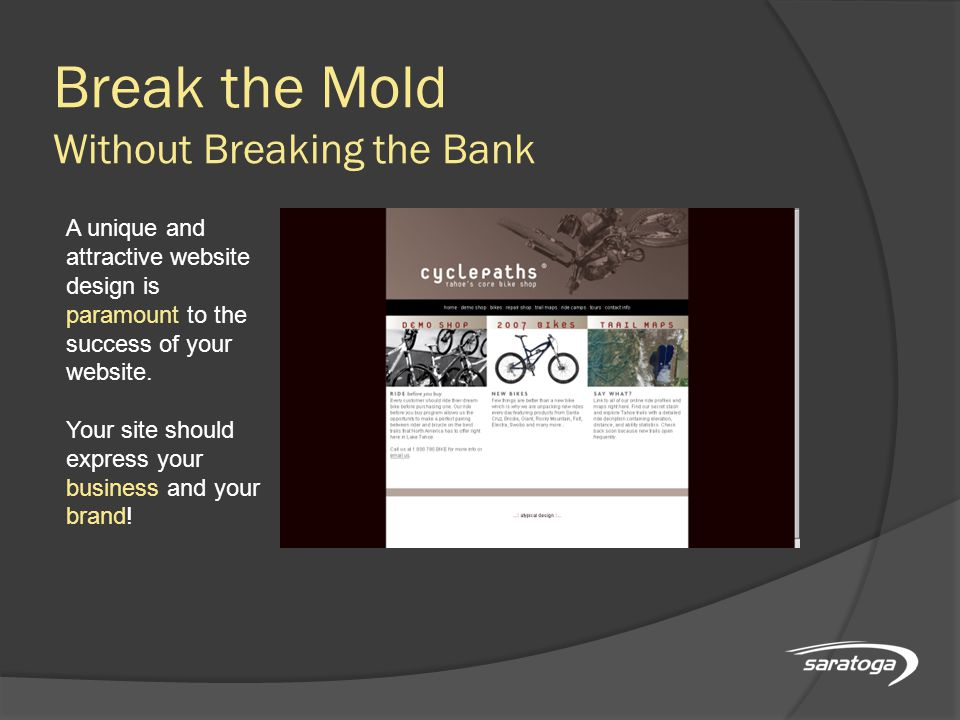 Break the Mold Without Breaking the Bank A unique and attractive website design is paramount to the success of your website.