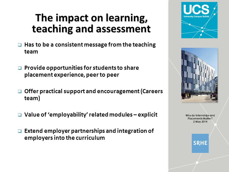 Why do Internships and Placements Matter? 2 May 2014 The impact on learning, teaching and assessment  Has to be a consistent message from the teachin