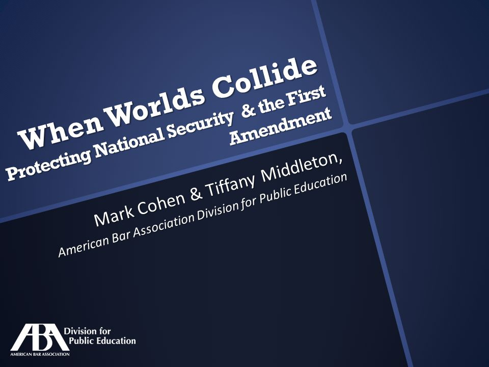 When Worlds Collide Protecting National Security & the First Amendment Mark Cohen & Tiffany Middleton, American Bar Association Division for Public Education