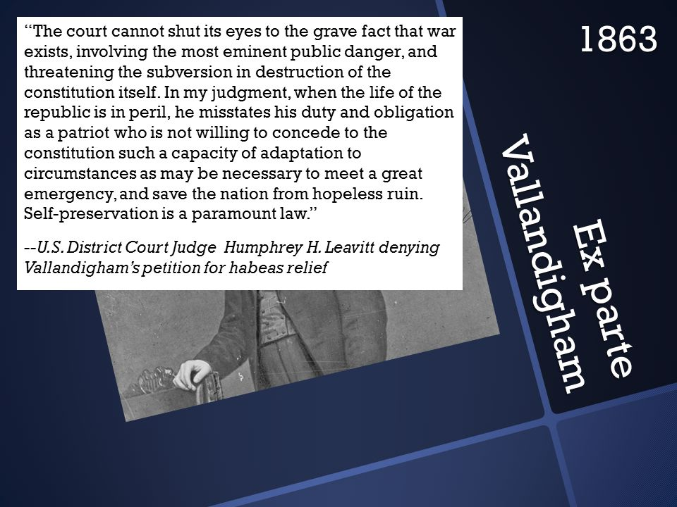 Ex parte Vallandigham 1863 The court cannot shut its eyes to the grave fact that war exists, involving the most eminent public danger, and threatening the subversion in destruction of the constitution itself.