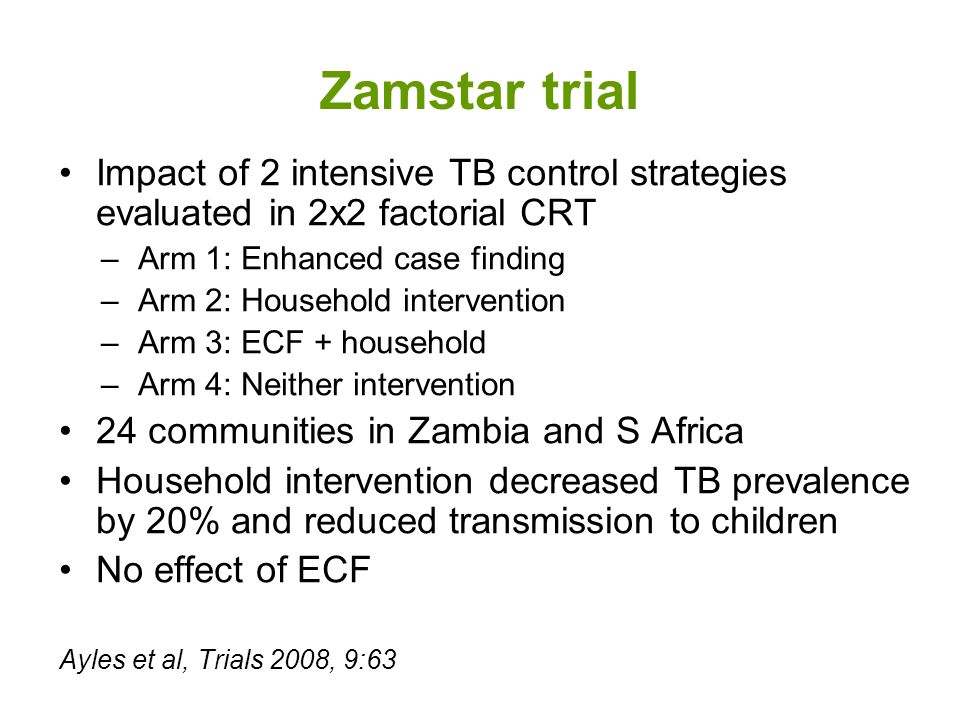 Zamstar trial Impact of 2 intensive TB control strategies evaluated in 2x2 factorial CRT –Arm 1: Enhanced case finding –Arm 2: Household intervention