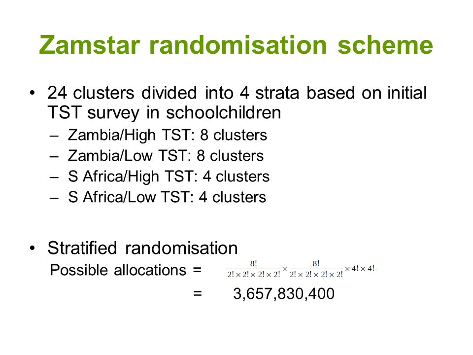 Zamstar randomisation scheme 24 clusters divided into 4 strata based on initial TST survey in schoolchildren –Zambia/High TST: 8 clusters –Zambia/Low TST: 8 clusters –S Africa/High TST: 4 clusters –S Africa/Low TST: 4 clusters Stratified randomisation Possible allocations = = 3,657,830,400