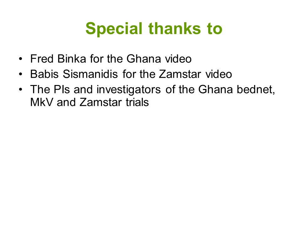 Special thanks to Fred Binka for the Ghana video Babis Sismanidis for the Zamstar video The PIs and investigators of the Ghana bednet, MkV and Zamstar trials