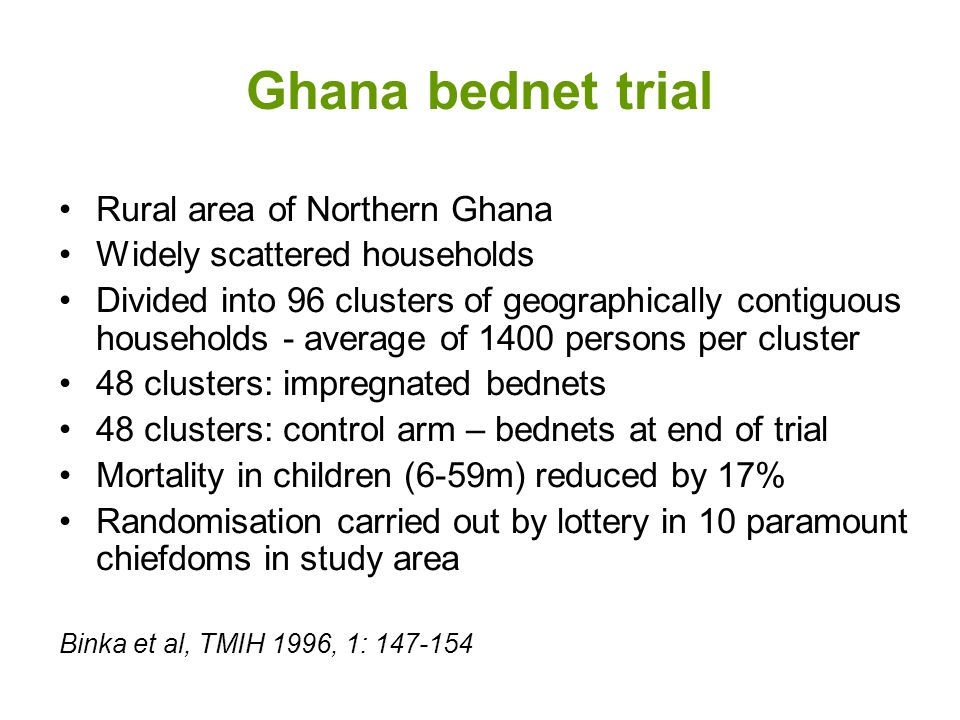 Ghana bednet trial Rural area of Northern Ghana Widely scattered households Divided into 96 clusters of geographically contiguous households - average of 1400 persons per cluster 48 clusters: impregnated bednets 48 clusters: control arm – bednets at end of trial Mortality in children (6-59m) reduced by 17% Randomisation carried out by lottery in 10 paramount chiefdoms in study area Binka et al, TMIH 1996, 1: 147-154
