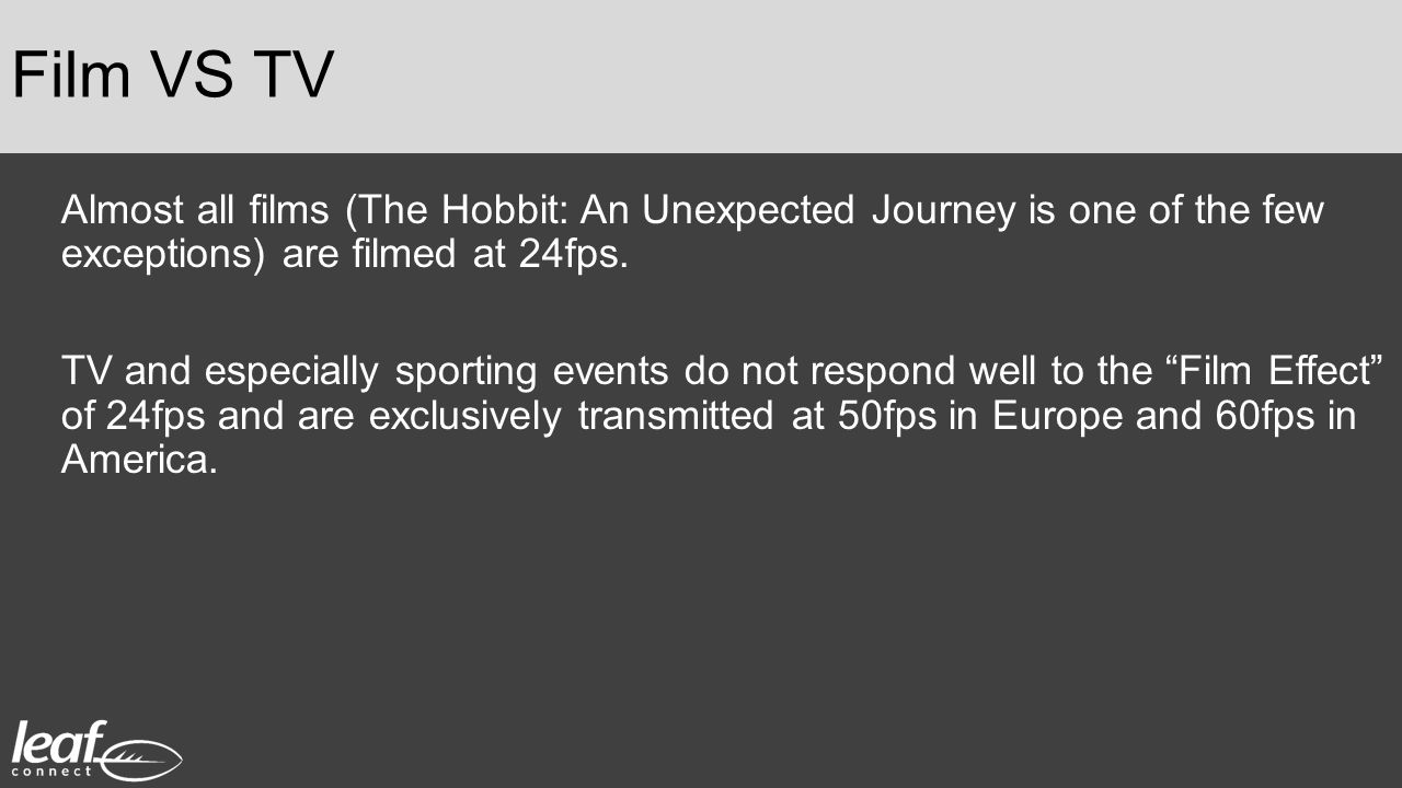 Film VS TV Almost all films (The Hobbit: An Unexpected Journey is one of the few exceptions) are filmed at 24fps.
