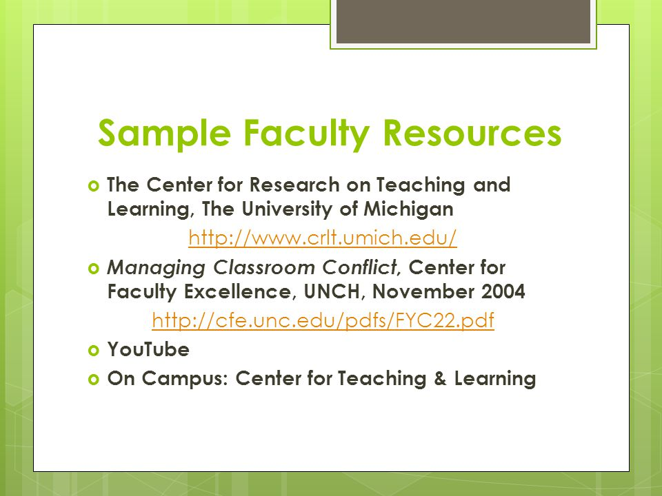 Sample Faculty Resources  The Center for Research on Teaching and Learning, The University of Michigan http://www.crlt.umich.edu/  Managing Classroom Conflict, Center for Faculty Excellence, UNCH, November 2004 http://cfe.unc.edu/pdfs/FYC22.pdf  YouTube  On Campus: Center for Teaching & Learning