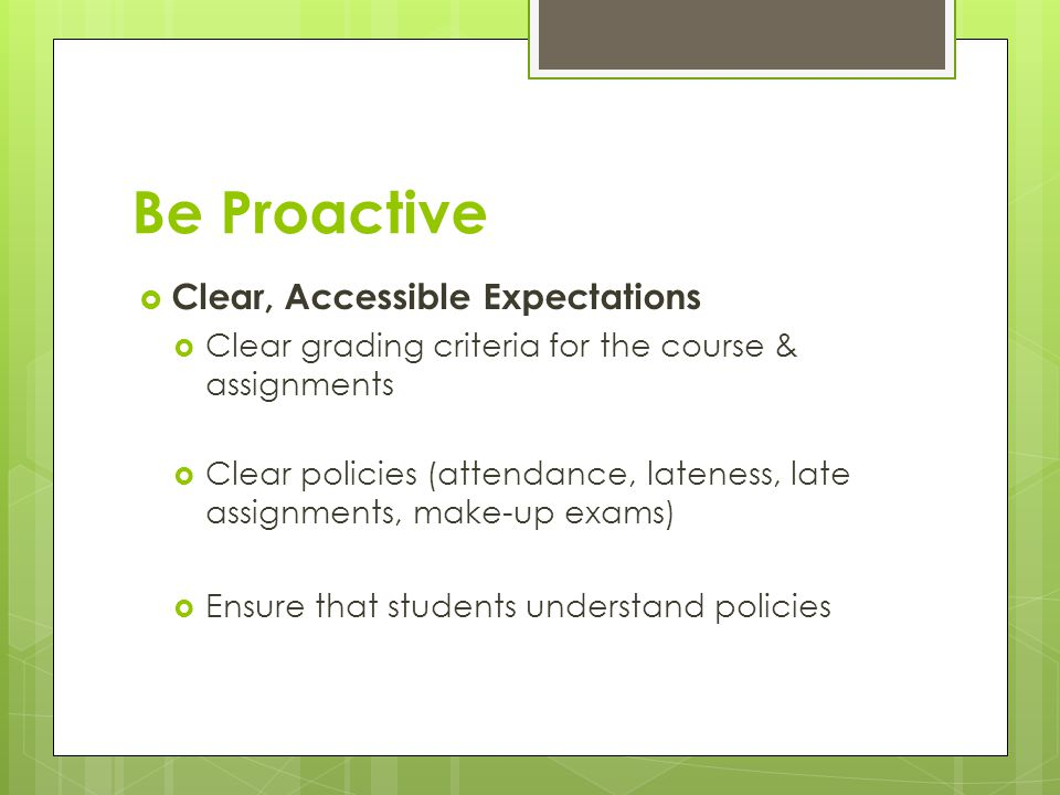 Be Proactive  Clear, Accessible Expectations  Clear grading criteria for the course & assignments  Clear policies (attendance, lateness, late assignments, make-up exams)  Ensure that students understand policies