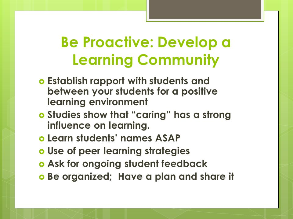 Be Proactive: Develop a Learning Community  Establish rapport with students and between your students for a positive learning environment  Studies show that caring has a strong influence on learning.