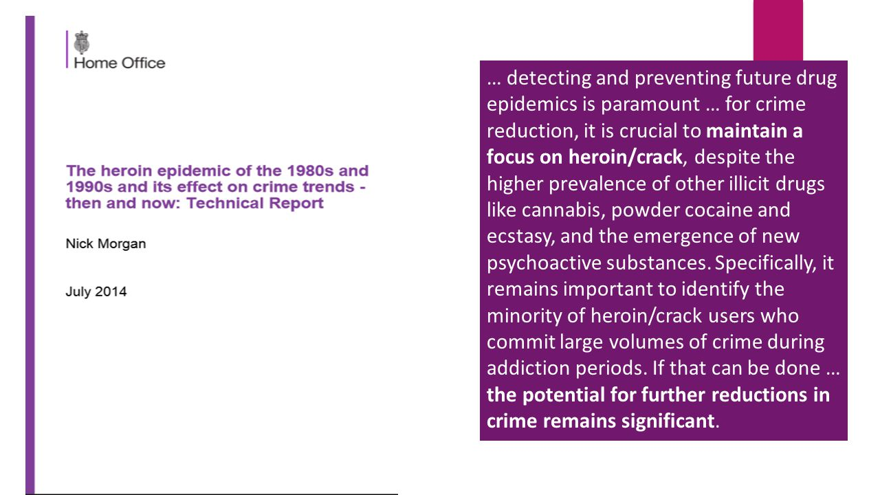 … detecting and preventing future drug epidemics is paramount … for crime reduction, it is crucial to maintain a focus on heroin/crack, despite the higher prevalence of other illicit drugs like cannabis, powder cocaine and ecstasy, and the emergence of new psychoactive substances.