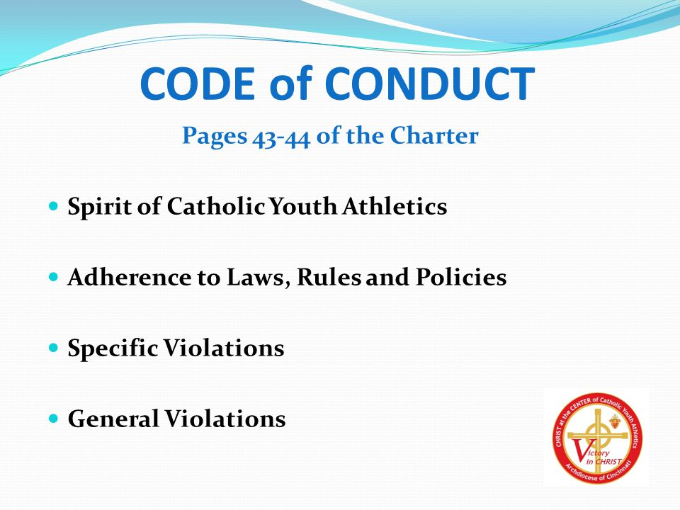CODE of CONDUCT Pages 43-44 of the Charter Spirit of Catholic Youth Athletics Adherence to Laws, Rules and Policies Specific Violations General Violations