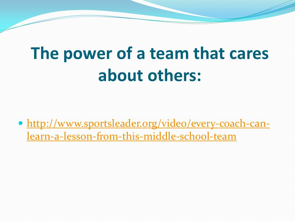 The power of a team that cares about others: http://www.sportsleader.org/video/every-coach-can- learn-a-lesson-from-this-middle-school-team http://www.sportsleader.org/video/every-coach-can- learn-a-lesson-from-this-middle-school-team