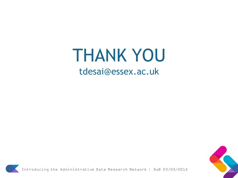 THANK YOU tdesai@essex.ac.uk Introducing the Administrative Data Research Network | DwB 23/03/2015
