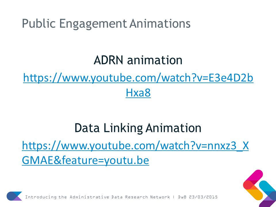Public Engagement Animations ADRN animation https://www.youtube.com/watch v=E3e4D2b Hxa8 Data Linking Animation https://www.youtube.com/watch v=nnxz3_X GMAE&feature=youtu.be Introducing the Administrative Data Research Network | DwB 23/03/2015