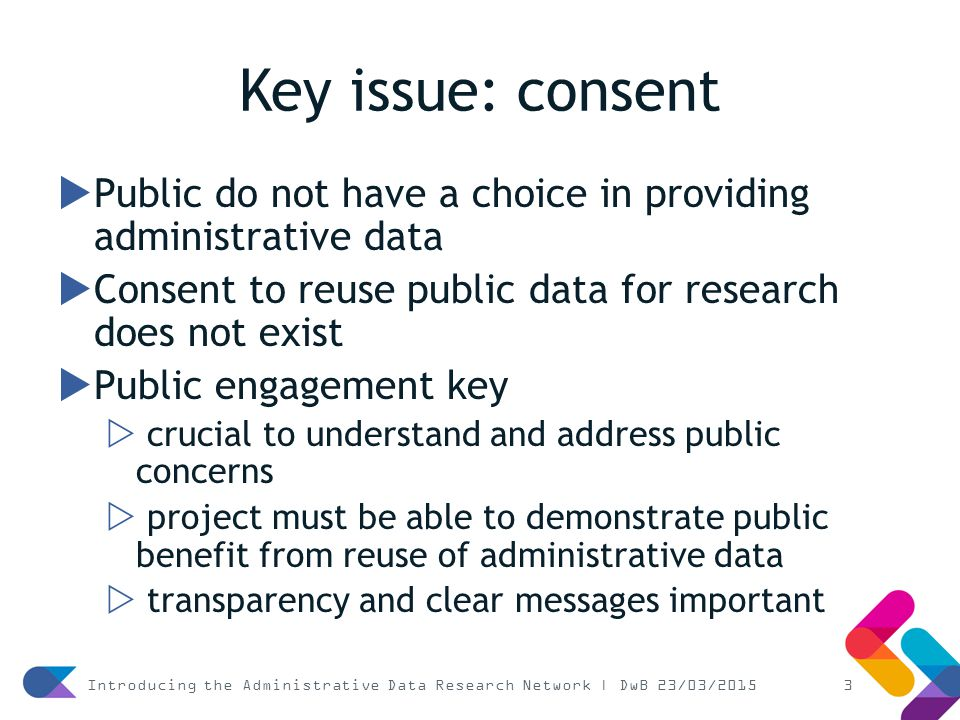 Key issue: consent  Public do not have a choice in providing administrative data  Consent to reuse public data for research does not exist  Public