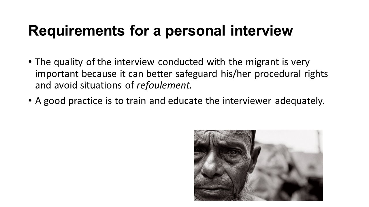 Requirements for a personal interview The quality of the interview conducted with the migrant is very important because it can better safeguard his/her procedural rights and avoid situations of refoulement.
