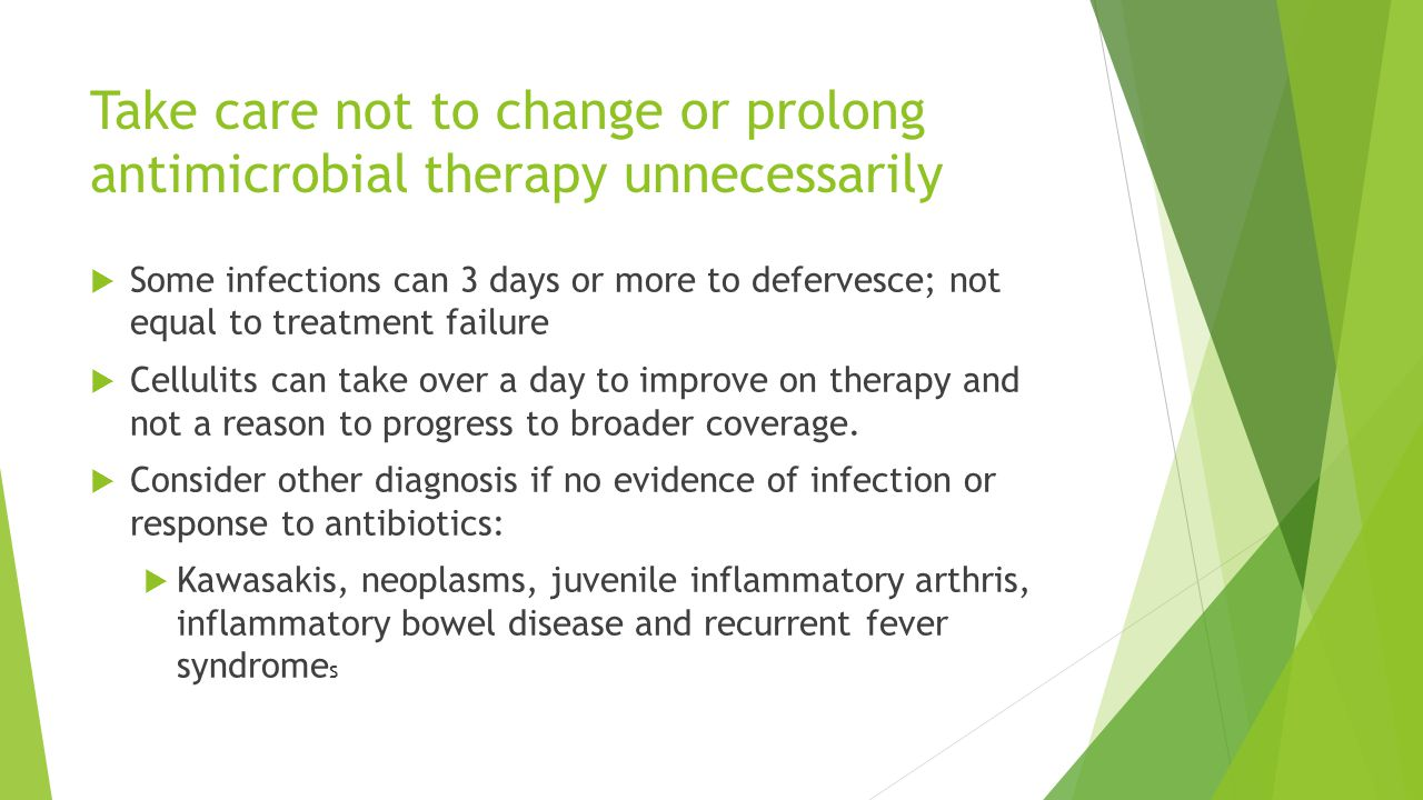 Take care not to change or prolong antimicrobial therapy unnecessarily  Some infections can 3 days or more to defervesce; not equal to treatment fail