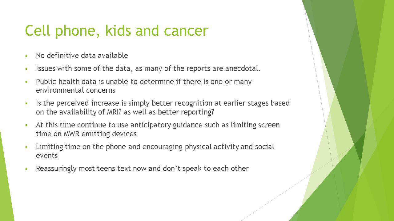 Cell phone, kids and cancer  No definitive data available  Issues with some of the data, as many of the reports are anecdotal.  Public health data