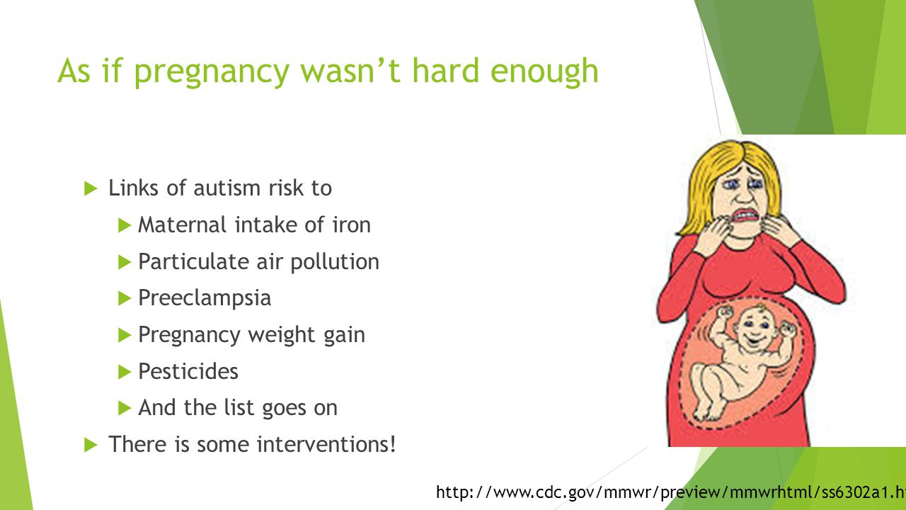 As if pregnancy wasn't hard enough  Links of autism risk to  Maternal intake of iron  Particulate air pollution  Preeclampsia  Pregnancy weight g