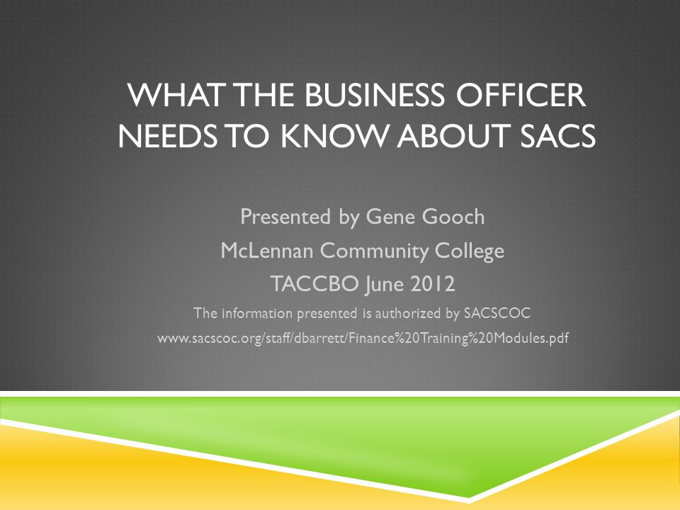 WHAT THE BUSINESS OFFICER NEEDS TO KNOW ABOUT SACS Presented by Gene Gooch McLennan Community College TACCBO June 2012 The information presented is authorized by SACSCOC www.sacscoc.org/staff/dbarrett/Finance%20Training%20Modules.pdf