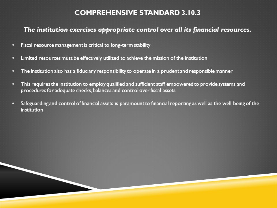 COMPREHENSIVE STANDARD 3.10.3 The institution exercises appropriate control over all its financial resources. Fiscal resource management is critical t