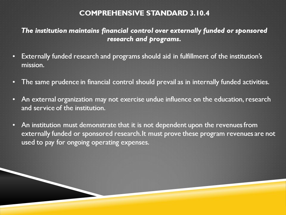 COMPREHENSIVE STANDARD 3.10.4 The institution maintains financial control over externally funded or sponsored research and programs. Externally funded