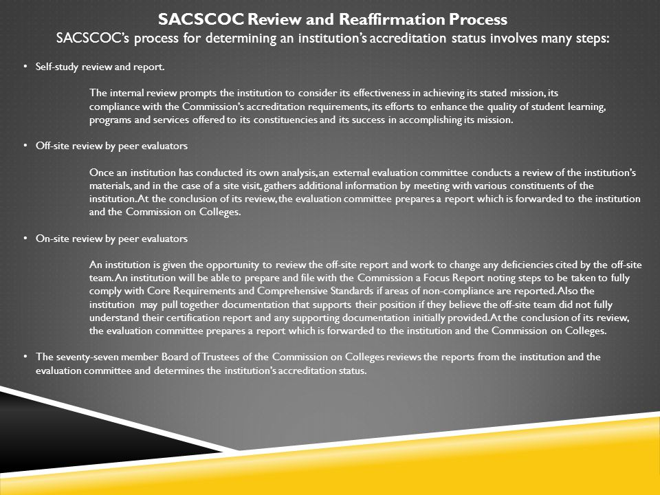 SACSCOC Review and Reaffirmation Process SACSCOC's process for determining an institution's accreditation status involves many steps: Self-study review and report.