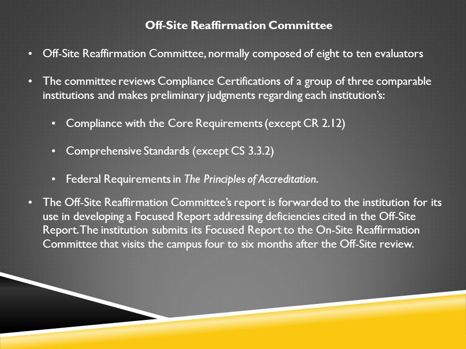 On-Site Reaffirmation Committee Approximately four to six months following the Off-Site review, the second level of the review process, the On-Site Reaffirmation Committee, conducts a focused evaluation of a single institution.