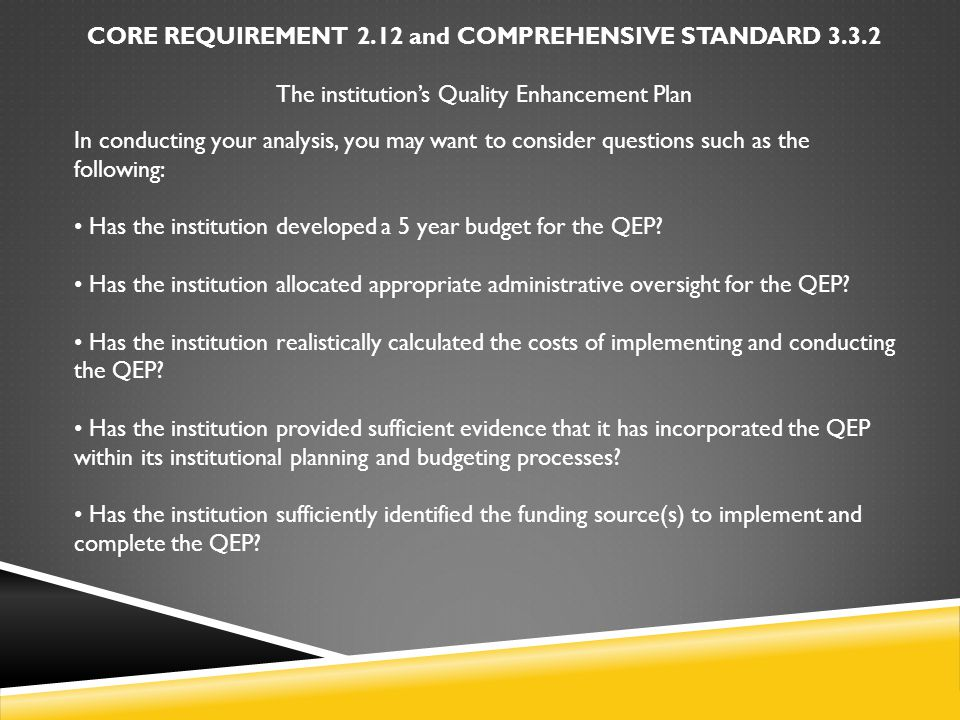 CORE REQUIREMENT 2.12 and COMPREHENSIVE STANDARD 3.3.2 The institution's Quality Enhancement Plan In conducting your analysis, you may want to consider questions such as the following: Has the institution developed a 5 year budget for the QEP.
