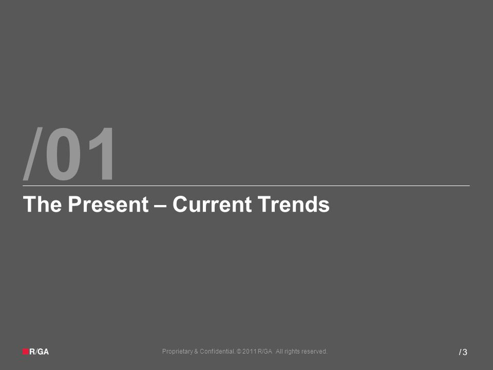/ Proprietary & Confidential. © 2011 R/GA All rights reserved. / 3 01 The Present – Current Trends