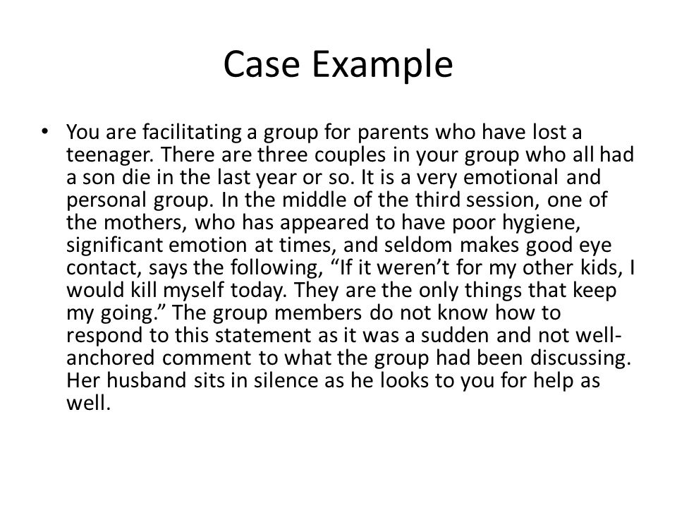 Case Example You are facilitating a group for parents who have lost a teenager.