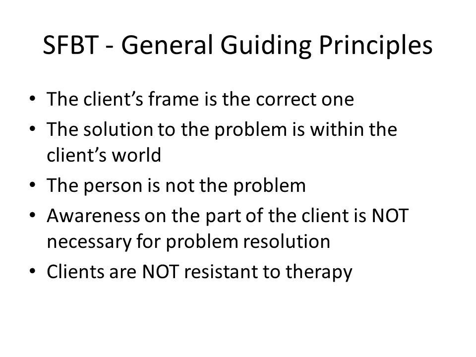 SFBT - General Guiding Principles The client's frame is the correct one The solution to the problem is within the client's world The person is not the
