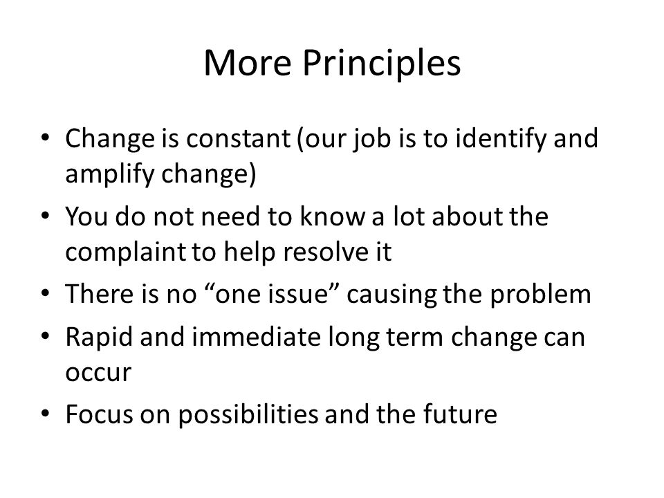 More Principles Change is constant (our job is to identify and amplify change) You do not need to know a lot about the complaint to help resolve it There is no one issue causing the problem Rapid and immediate long term change can occur Focus on possibilities and the future